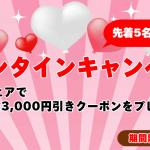 【先着5名様限定クーポン】バレンタインキャンペーン実施中!