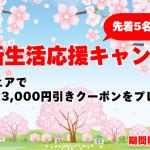 【先着5名様限定クーポン】春の新生活応援キャンペーン実施中!